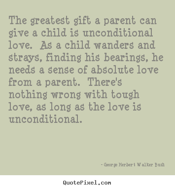 Quotes About Love The Greatest Gift A Parent Can Give A Child Is Unconditional Tough Parenting Quotes Tough Love Quotes Great Love Quotes
