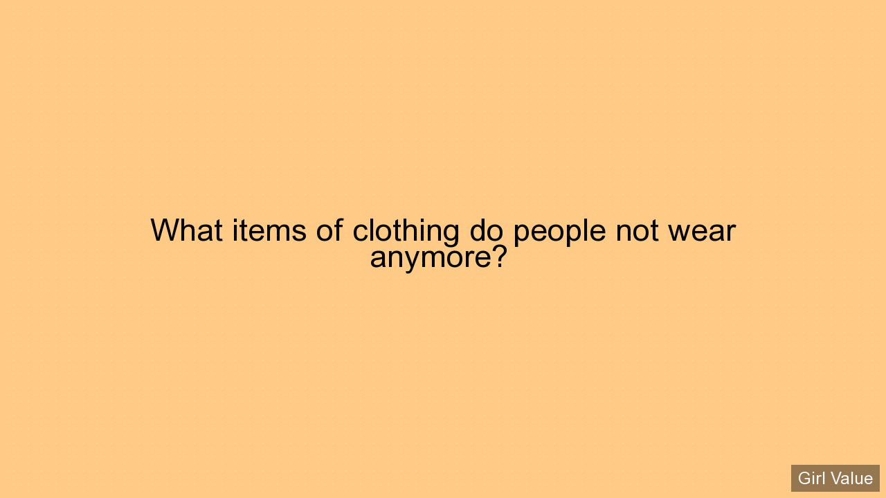 What items of clothing do people not wear anymore?