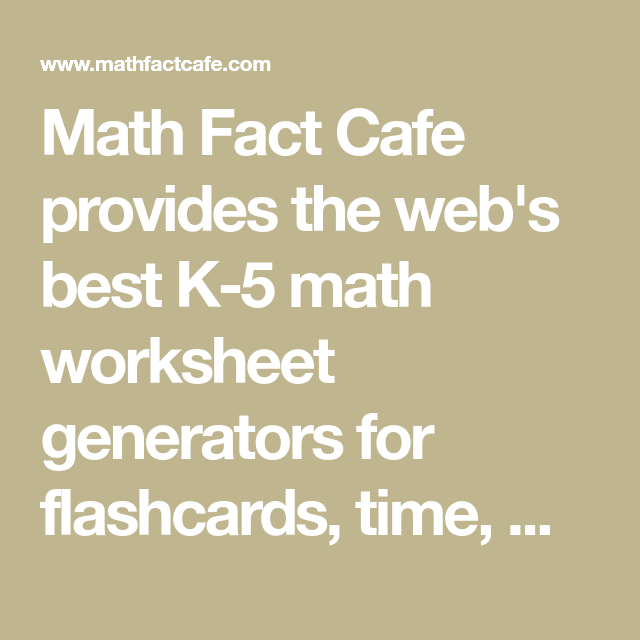 Math Fact Cafe Provides The Web S Best K 5 Math Worksheet Generators For Flashcards Time Money Word Problems Games Math Websites Math Printables Math Facts