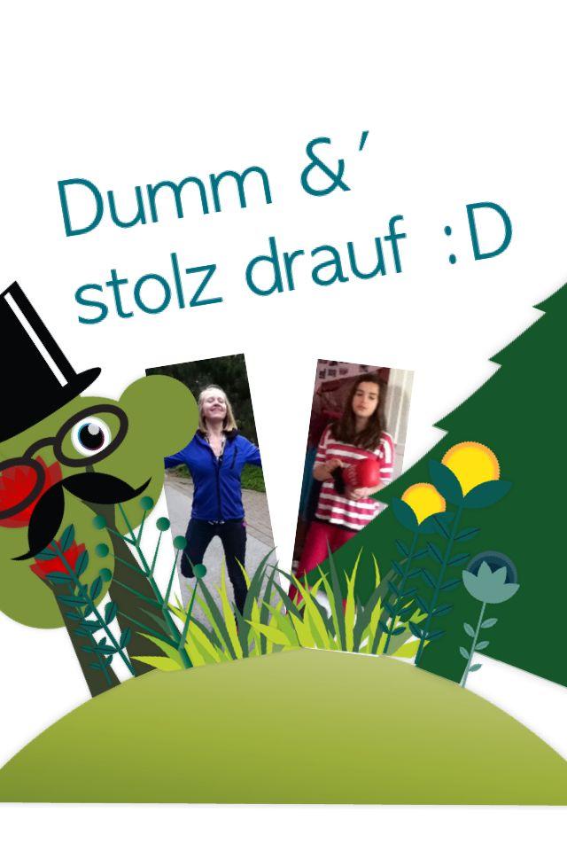 Dumm und stolz drauf:) hält wir