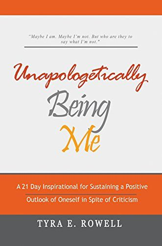 Unapologetically Being Me: A 21 Day Inspirational for Sustaining a Positive Outlook of Oneself in Spite of Criticism