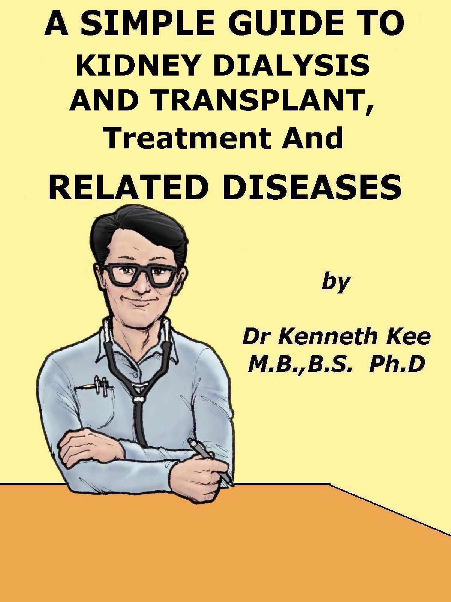 A Simple Guide to Kidney Dialysis and Transplant, Treatment and Related Diseases  http://amazon.com/dp/B00KIF40QW