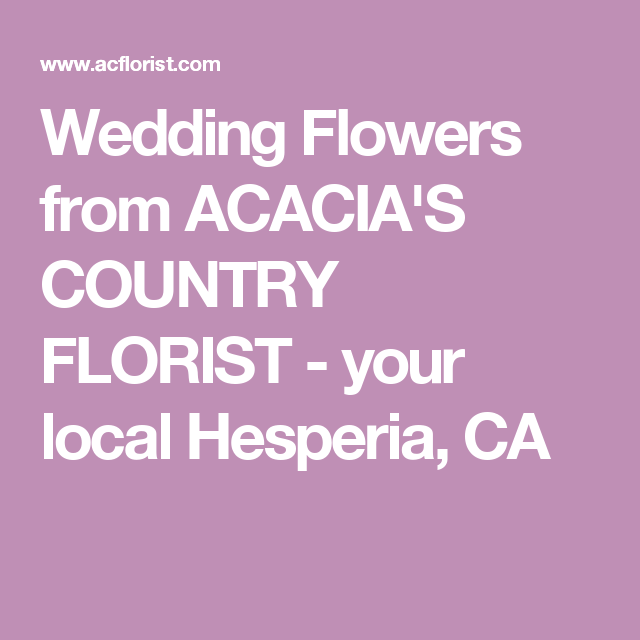 Wedding Flowers From Acacia S Country Florist Your Local Hesperia Ca Wedding Flowers Florist Hesperia