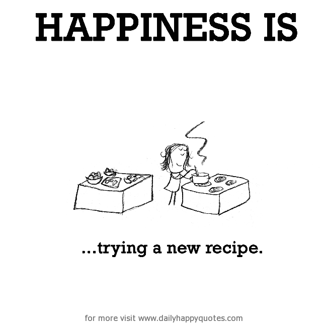 Happiness is, trying a new recipe. , Daily Happy Quotes