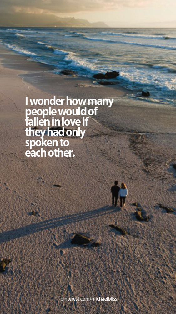 I wonder how many people would of fallen in love if they had only spoken to each other.