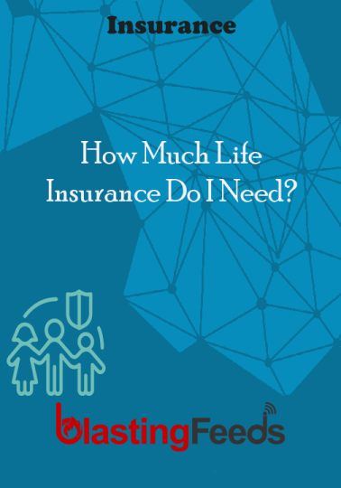 How Much Life Insurance Do I Need Blasting Feeds Insurance