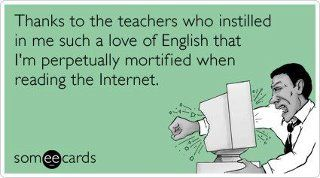 Absolutely true. I had the best English teachers in high school.