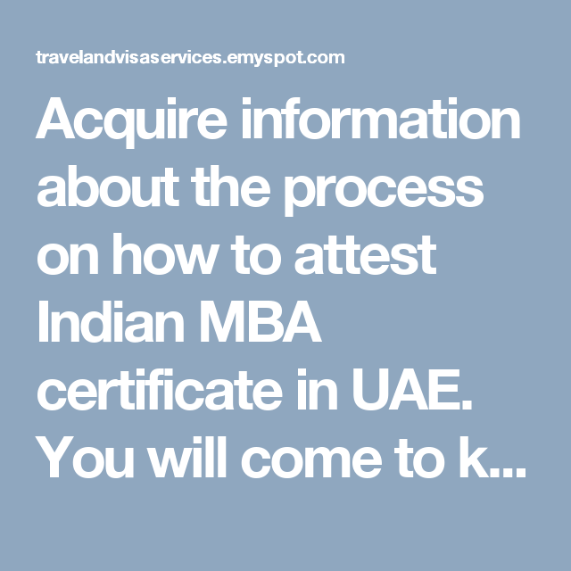 acquire information about the process on how to attest indian mba certificate in uae you will come to know about the definition process and advantages of