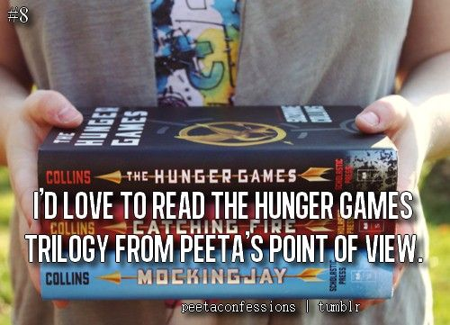 I would love to read the Hunger Games from Peeta's point of view. Oh goodness. Specially Mockingjay.