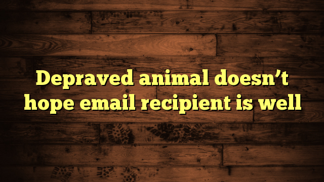 awesome Depraved animal doesn't hope email recipient is well