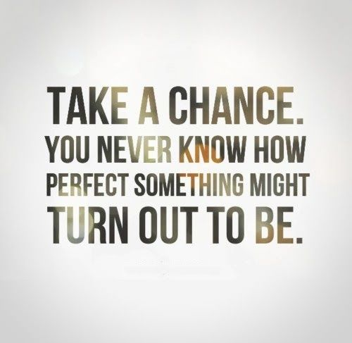 Take A Chance Quotes QUOTE   Take a chance. You never know how perfect something might  Take A Chance Quotes