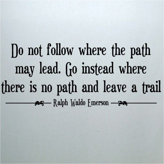Do Not Follow Where The Path May Lead Go Instead Where There Is