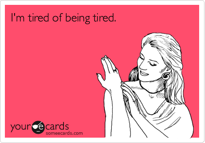 I'm tired of being tired.