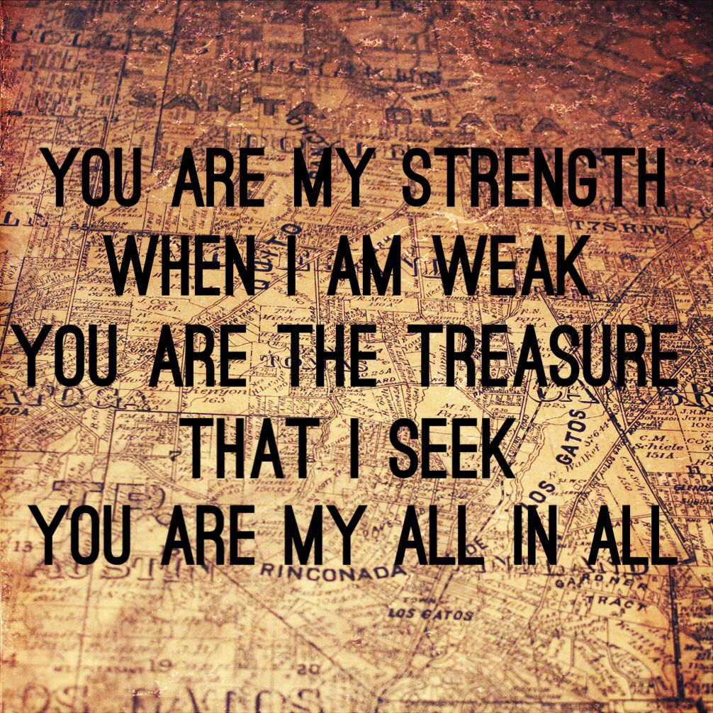 You are my strength when I am weak You are the treasure