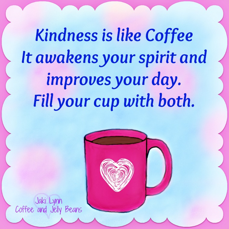 Kindness is like coffee. It awakens your spirit and