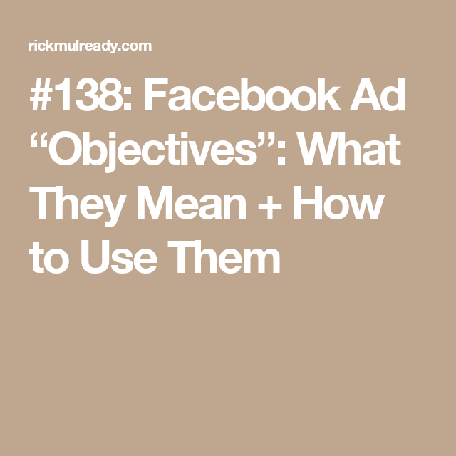 "138: Facebook Ad ""Objectives"": What They Mean + How to Use"