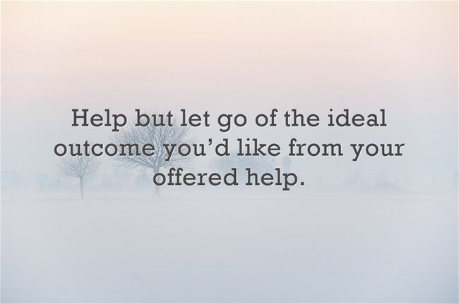 Help but let go of the ideal outcome you'd like from your offered help.