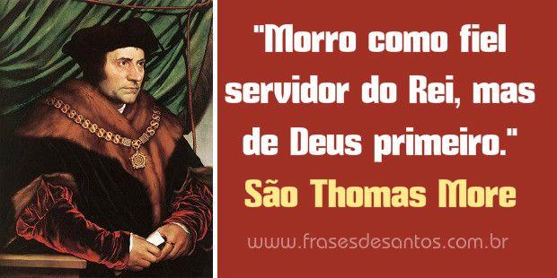 """""""Morro como fiel servidor do Rei, mas de Deus primeiro."""" São Thomas More"""