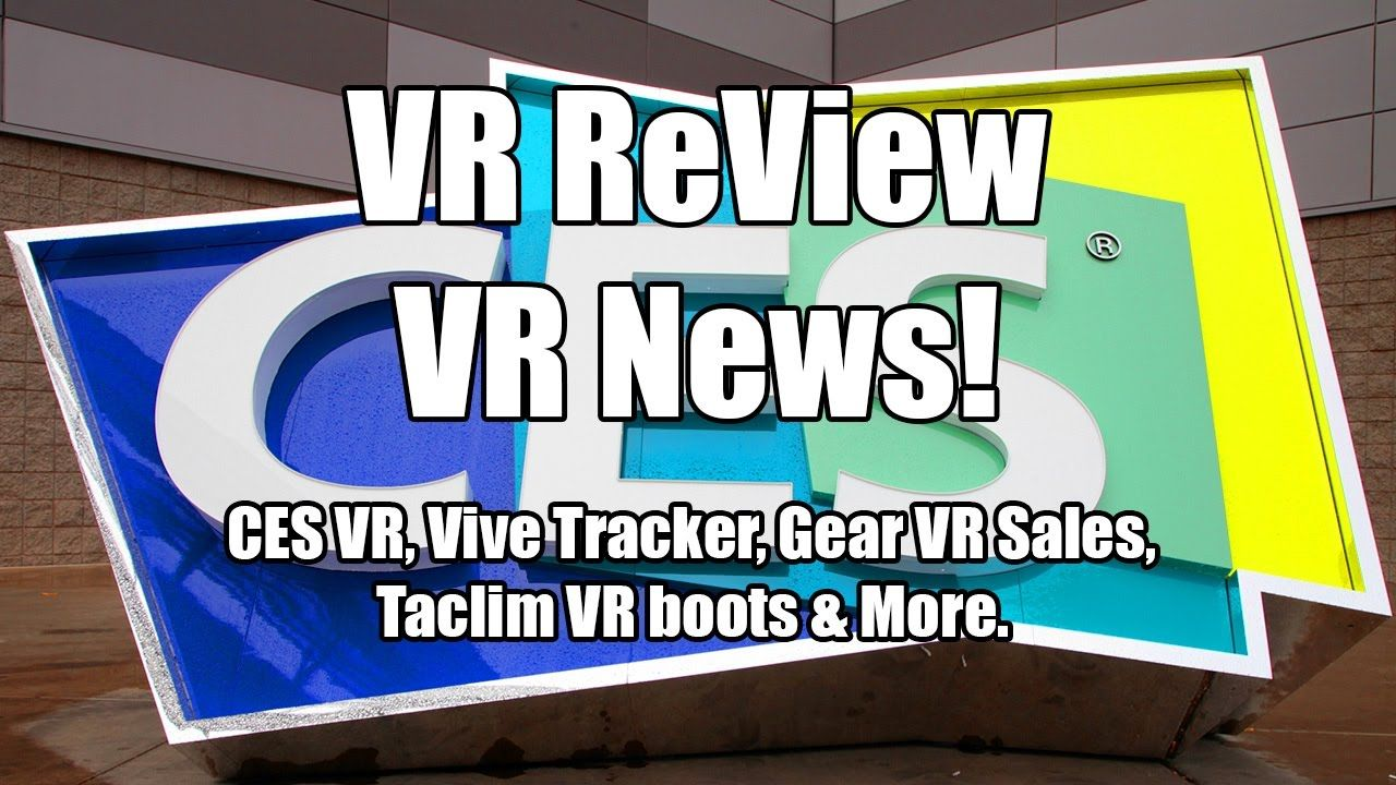 VR ReView is VR News! This Week: CES VR, Vive Tracker, Gear