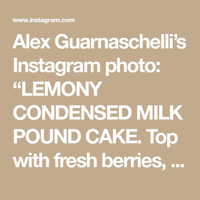 Alex Guarnaschelli S Instagram Photo Lemony Condensed Milk Pound Cake Top With Fresh Berries Sorbet Ice Cream Or In 2020 Pound Cake Condensed Milk Fresh Berries