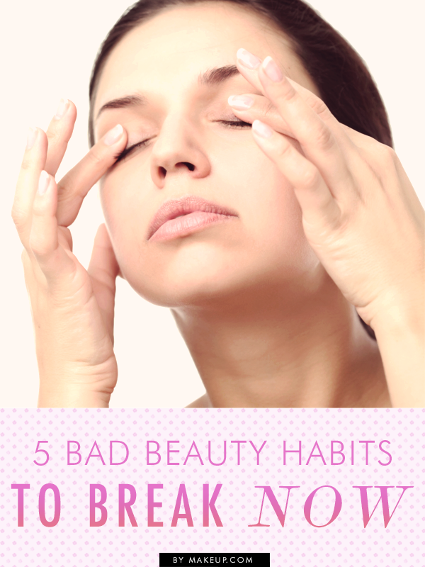 Beauty Must Haves: 5 Bad Beauty Habits To Break Before It's Too Late // A
