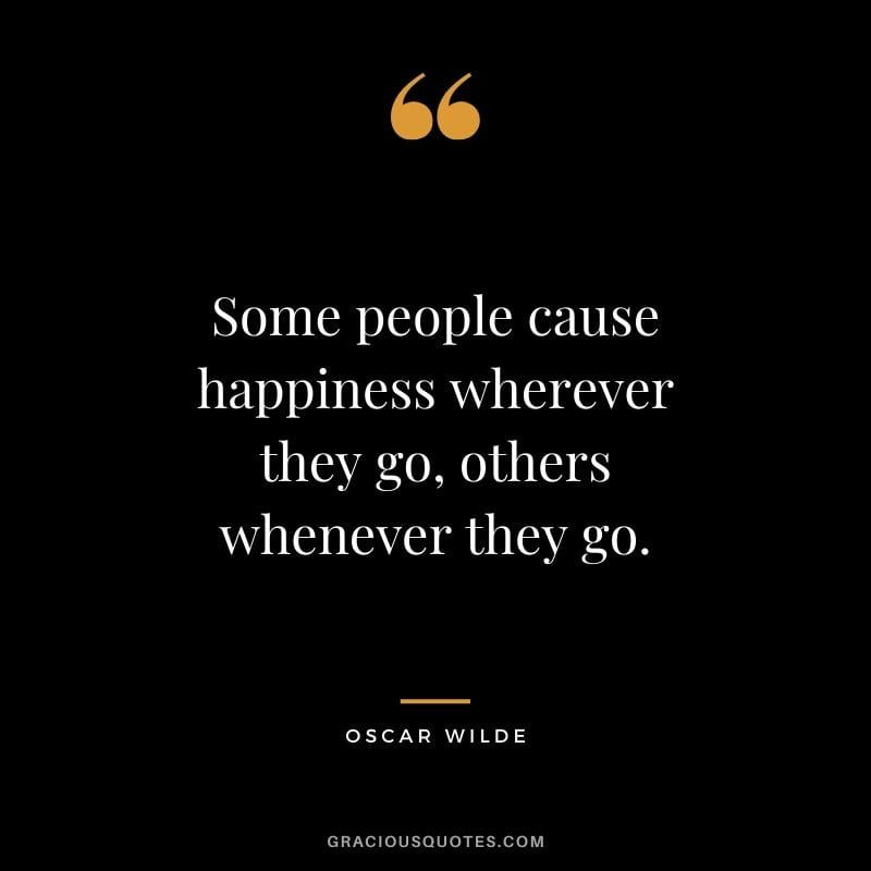 Some People Cause Happiness Wherever They Go Others Whenever They Go Oscar Wilde Funny Quotes Happy Quotes Good Happy Quotes Cute Happy Quotes