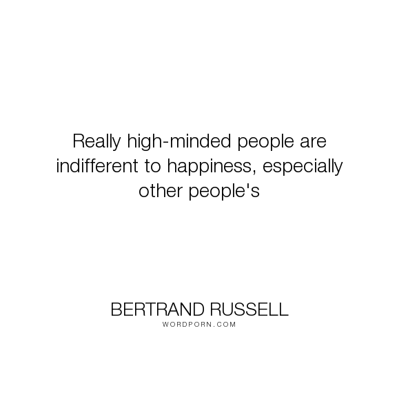 """Bertrand Russell - """"Really high-minded people are indifferent to happiness, especially other people's..."""". happiness"""