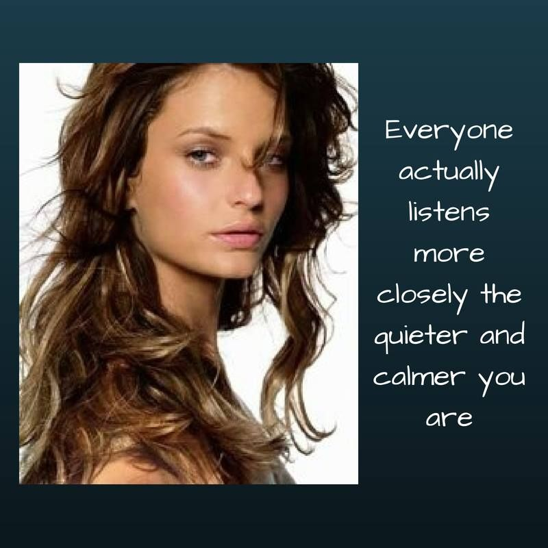Everyone actually listens more closely the quieter and calmer you are