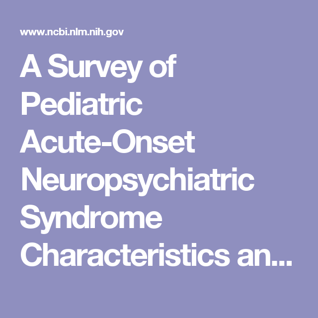 A Survey Of Pediatric Acute Onset Neuropsychiatric Syndrome Characteristics And Course