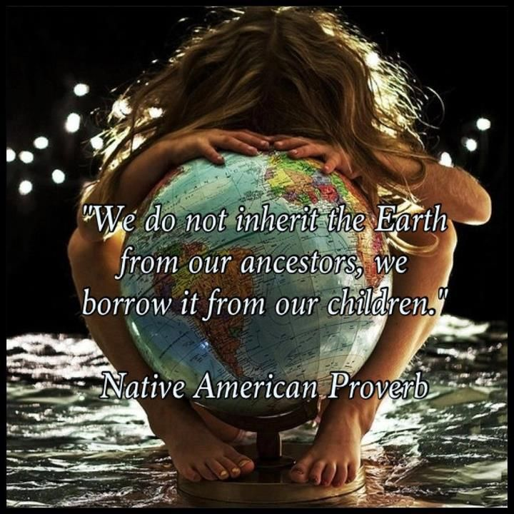 We Do Not Inherit The Earth From Our Ancestors We Borrow It From Our Children Anonymous Art Of Revolution Peace Native American Proverb World Peace