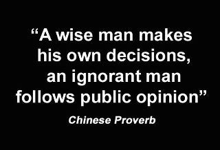 """A wise man make his own decisions, an ignorant man follows public opinion"" Chinese Proverb"