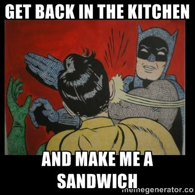 Get Back In The Kitchen And Make Me A Sandwich Batman Slappp