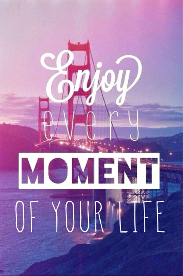 Enjoy Every Moment Of Your Life Quote The Art Of Words Quotes
