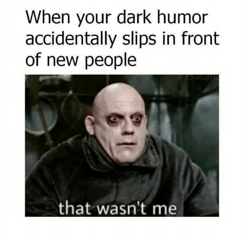 When Your Dark Humor Accidentally Slips In Front Of New People That Wasn T Me Meme On Me Me Boss Humor Dark Jokes Humor