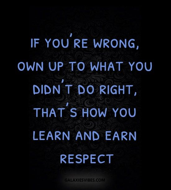 if you're wrong, own up to what you didn't do right, that's how you learn and earn respect