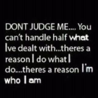 I am me..and I am perfect at it.. Dont judge a book by its cover..you havent the slightest idea what ive been through