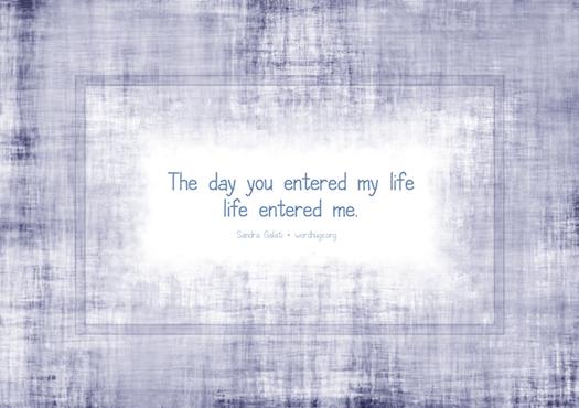 The day you entered my life, life entered me. - Sandra Galati :: wordhugs.org