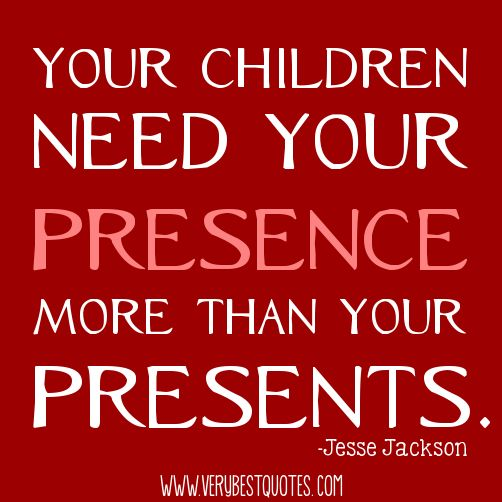 Your children need your presence.