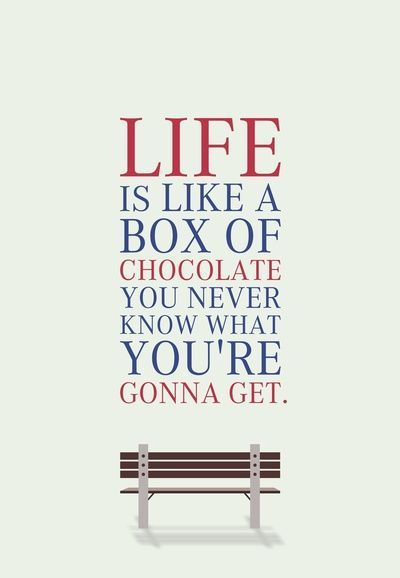 Life is like a box of chocolates. You never know what you