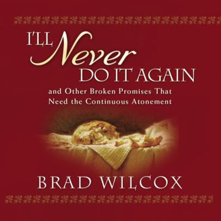 I'll Never Do It Again and Other Broken Promises That Need the Continuous Atonement (Talk on CD)   by Brad Wilcox