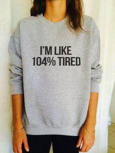 I'm like 104% tired sweatshirt jumper cool fashion gift girls UNISEX sizing women sweater funny cute teens dope teenagers tumblr blogger