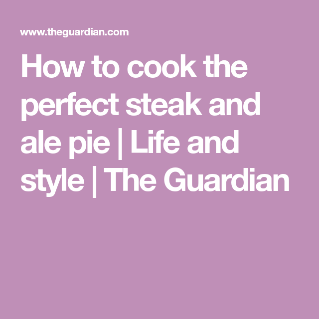 How to cook the perfect steak and ale pie | Steak and ale ...