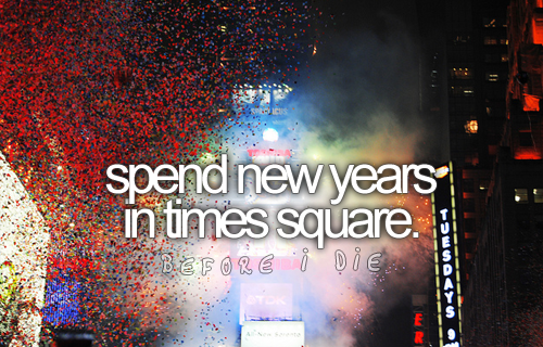 spend new years in times square - this has been one of my 'birthday bucket list' items  []