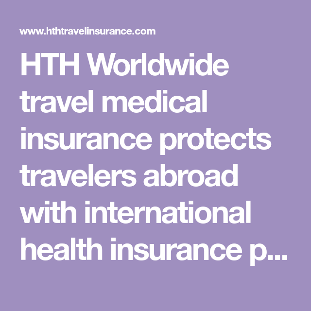 HTH Worldwide travel medical insurance protects travelers ...