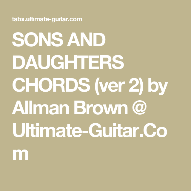 SONS AND DAUGHTERS CHORDS (ver 2) by Allman Brown @ Ultimate-Guitar ...