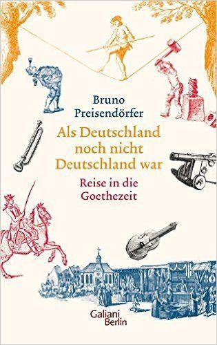 Als Deutschland noch nicht Deutschland war: Eine Reise in die Goethezeit: Amazon.de: Bruno Preisendörfer: Bücher