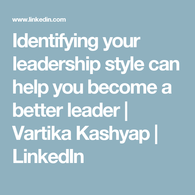 Identifying your leadership style can help you become a better leader   Vartika Kashyap   LinkedIn