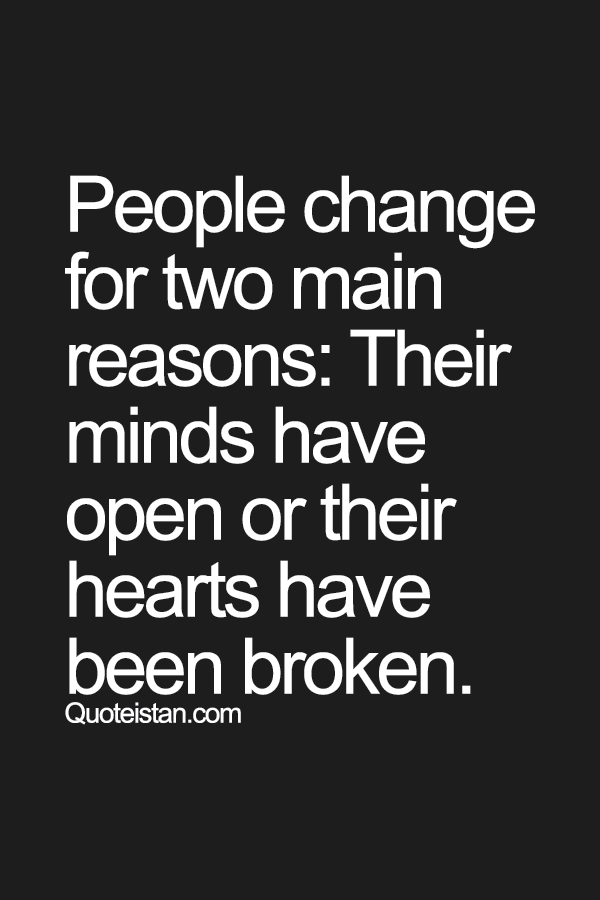 People Change For Two Main Reasons Their Minds Have Open Or Their Hearts Have Been Broken Words Words Quotes Quotable Quotes