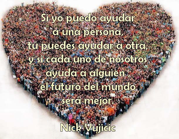 Si Yo Puedo Ayudar A Una Persona Tú Puedes Ayudar A Otra Y Si Cada Uno De Nosotros Ayuda A Alguien El Futuro Del Mundo Será Mejor Nick Vuj Nick Vujicic