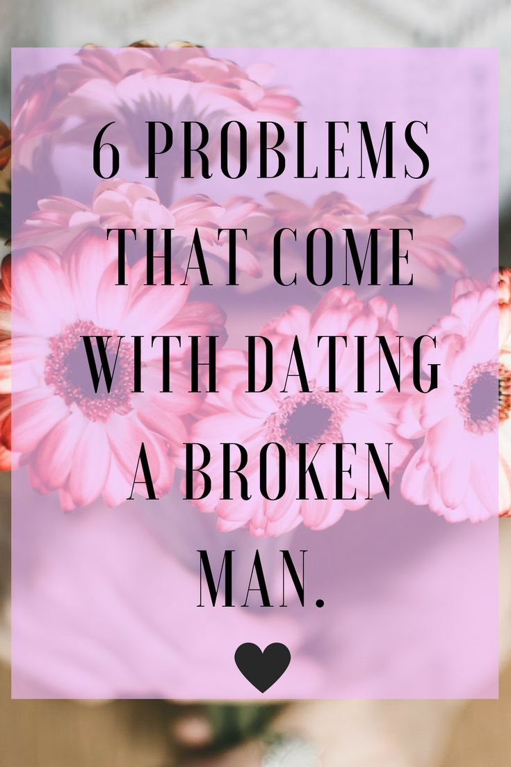 6 Problems That Come With Dating A Broken Man Dating A Divorced Man Dating Problems Relationship Blogs